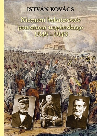 Unknown Polish heroes of the Hungarian uprising 1848-1849 Istvan Kovacs